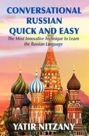 Conversational Russian Quick and Easy - The Most Innovative Technique to Learn the Russian Language. For Beginners, Intermediate, and Advanced Speakers. ebook by Yatir Nitzany