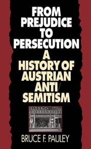 From Prejudice to Persecution - A History of Austrian Anti-Semitism ebook by Bruce F. Pauley