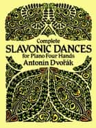 Complete Slavonic Dances for Piano Four Hands ebook by Antonin Dvorák