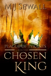 Chosen King Book 3: Plague of Tyrants ebook by M J Sewall