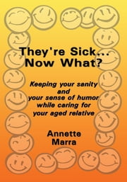 They're Sick...Now What? - Keeping your sanity and your sense of humor while caring for your aged relative ebook by Annette Marra
