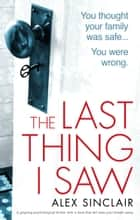 The Last Thing I Saw - A gripping psychological thriller with a twist that will take your breath away ebook by Alex Sinclair