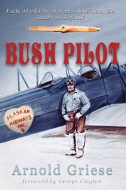 Bush Pilot - Early Alaska Aviator Harold Gillam, Sr. Lucky or Legend? ebook by Arnold Griese