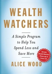 Wealth Watchers - A Simple Program to Help You Spend Less and Save More ebook by Alice Wood,Glenn Rifkin