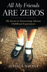 All My Friends Are Zeros - My Secret to Overcoming Adverse Childhood Experirences ebook by Jessica Nicely