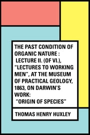 "The Past Condition of Organic Nature : Lecture II. (of VI.), ""Lectures to Working Men"", at the Museum of Practical Geology, 1863, on Darwin's Work: ""Origin of Species"" ebook by Thomas Henry Huxley"
