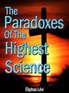 The Paradoxes Of The Highest Science ebook by Eliphas Levi