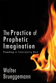 The Practice of Prophetic Imagination - Preaching an Emancipating Word ebook by Walter Brueggemann