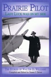 Prairie Pilot - Lady Luck Was On My Side; The Stories of Walter D. Williams ebook by Deana J. Driver