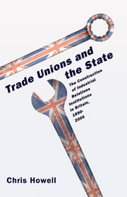Trade Unions and the State - The Construction of Industrial Relations Institutions in Britain, 1890-2000 ebook by Chris Howell