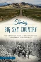 Taming Big Sky Country - The History of Montana Transportation from Trails to Interstates ebook by Jon Axline