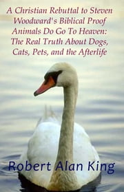A Christian Rebuttal to Steven Woodward's Biblical Proof Animals Do Go To Heaven: The Real Truth About Dogs, Cats, Pets, and the Afterlife ebook by Robert Alan King