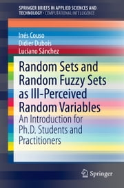 Random Sets and Random Fuzzy Sets as Ill-Perceived Random Variables - An Introduction for Ph.D. Students and Practitioners ebook by Inés Couso,Didier Dubois,Luciano Sanchez