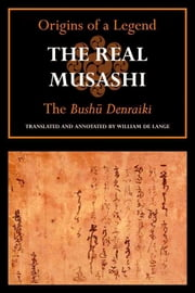 The Real Musashi I: The Bushu Denraiki ebook by Tachibana Minehide,William de Lange, translator