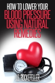 How to Lower Your Blood Pressure Using Natural Remedies ebook by J.D. Rockefeller