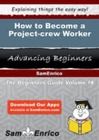 How to Become a Project-crew Worker - How to Become a Project-crew Worker ebook by Annalisa Parrott