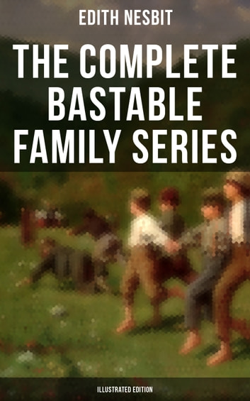 The Complete Bastable Family Series (Illustrated Edition) - The Treasure Seekers, The Wouldbegoods, The New Treasure Seekers & Oswald Bastable and Others ebook by Edith Nesbit