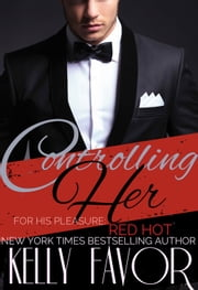 Controlling Her (For His Pleasure: Red Hot, Book One) ebook by Kelly Favor