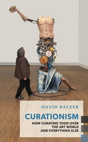Curationism - How Curating Took Over the Art World and Everything Else ebook by David Balzer
