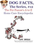 Dog Facts, The Series #12: The Pet Parent's A-to-Z Home Care Encyclopedia - Dog Facts, #12 ebook by Amy Shojai