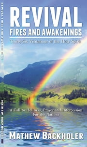 Revival Fires and Awakenings, Thirty-Six Visitations of the Holy Spirit - A Call to Holiness, Prayer and Intercession for the Nations ebook by Mathew Backholer