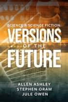 Science & Science Fiction: Versions of the Future ebook by Allen Ashley, Stephen Oram, Jule Owen