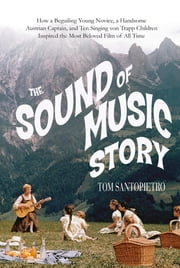 The Sound of Music Story - How A Beguiling Young Novice, A Handsome Austrian Captain, and Ten Singing von Trapp Children Inspired the Most Beloved Film of All Time ebook by Tom Santopietro