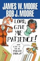 Lord, Give Me Patience, and Give It to Me Right Now! ebook by James W. Moore