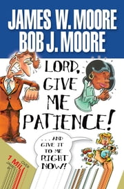 Lord, Give Me Patience, and Give It to Me Right Now! ebook by Moore