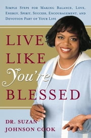 Live Like You're Blessed - Simple Steps for Making Balance, Love, Energy, Spirit, Success, Encouragement, a nd Devotion Part of Your Life ebook by Suzan Johnson Cook