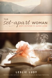 The Set-Apart Woman - God's Invitation to Sacred Living ebook by Leslie Ludy