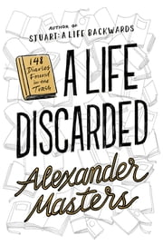 A Life Discarded - 148 Diaries Found in the Trash ebook by Alexander Masters