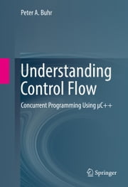 Understanding Control Flow - Concurrent Programming Using μC++ ebook by Peter A. Buhr