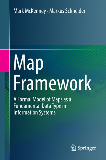 Map Framework - A Formal Model of Maps as a Fundamental Data Type in Information Systems ebook by Markus Schneider,Mark McKenney