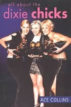 All About the Dixie Chicks ebook by Ace Collins