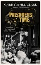 Prisoners of Time - Prussians, Germans and Other Humans ebook by Christopher Clark