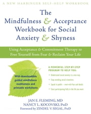 The Mindfulness and Acceptance Workbook for Social Anxiety and Shyness - Using Acceptance and Commitment Therapy to Free Yourself from Fear and Reclaim Your Life ebook by Zindel V. Segal, PhD,Nancy L. Kocovski, PhD,Jan E. Fleming, MD