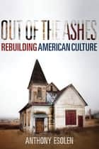 Out of the Ashes - Rebuilding American Culture ebook by Anthony M. Esolen