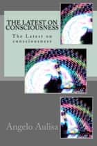 The Latest on Consciousness ebook by Angelo Aulisa