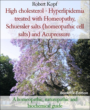 High cholesterol - Hyperlipidemia treated with Homeopathy, Schuessler salts (homeopathic cell salts) and Acupressure - A homeopathic, naturopathic and biochemical guide ebook by Robert Kopf