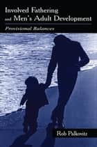 Involved Fathering and Men's Adult Development ebook by Rob Palkovitz