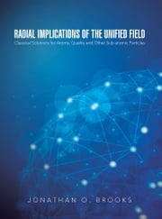 Radial Implications of the Unified Field - Classical Solutions for Atoms, Quarks and Other Sub-atomic Particles ebook by Jonathan O. Brooks