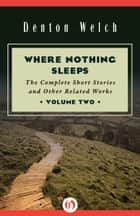 Where Nothing Sleeps Volume Two - The Complete Short Stories and Other Related Works ebook by Denton Welch