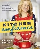 Kitchen Confidence - Essential Recipes and Tips That Will Help You Cook Anything ebook by Kelsey Nixon