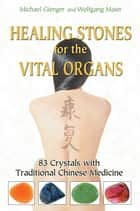 Healing Stones for the Vital Organs - 83 Crystals with Traditional Chinese Medicine ebook by Michael Gienger, Wolfgang Maier