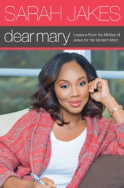 Dear Mary - Lessons From the Mother of Jesus for the Modern Mom ebook by Sarah Jakes
