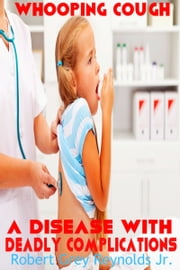 Whooping Cough A Disease With Deadly Complications ebook by Robert Grey Reynolds Jr