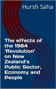 The effects of the 1984 'Revolution' on New Zealand's Public Sector, Economy and People ebook by Hursh Saha