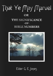 That Ye May Marvel or - The Significance of Bible Numbers ebook by Elder G. E. Jones
