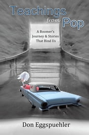 Teachings From Pop - A Boomer's Journey & Stories That Bind Us ebook by Don Eggspuehler